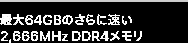 最大64GBのさらに速い2,666MHz DDR4メモリ